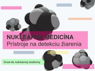 NUKLEÁRNA MEDICÍNA Prístroje na detekciu žiarenia