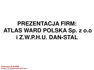 PREZENTACJA FIRM:  ATLAS WARD POLSKA Sp. z o.o i Z.W.P.H.U. DAN-STAL