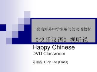一套为海外中学生编写的汉语教材 《 快乐汉语 》 视听说 Happy Chinese  DVD Classroom 陈丽霞   Lucy Lee (Class)