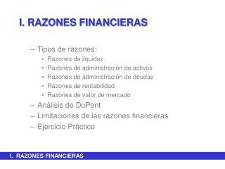 I. RAZONES FINANCIERAS Tipos de razones: Razones de liquidez Razones de administración de activos