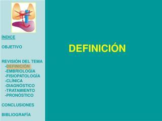ÍNDICE OBJETIVO  REVISIÓN DEL TEMA    -DEFINICIÓN    -EMBRIOLOGÍA    -FISIOPATOLOGÍA    -CLÍNICA