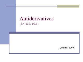 Antiderivatives (7.4, 8.2, 10.1)