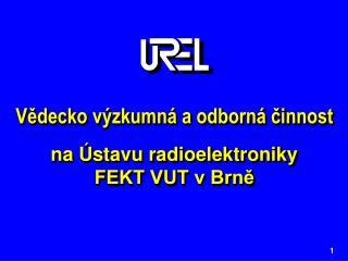 Vědecko výzkumná a odborná činnost na Ústavu radioelektroniky  FEKT VUT v Brně