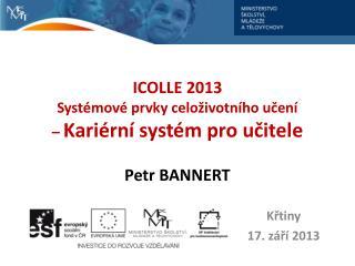 ICOLLE 2013 Systémové prvky celoživotního učení  –  Kariérní systém pro učitele Petr  BANNERT