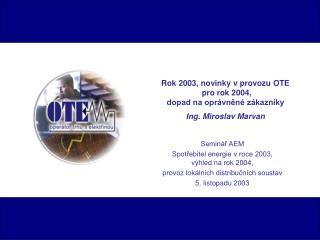 Rok 2003, novinky v provozu OTE  pro rok 2004,  dopad na oprávněné zákazníky Ing. Miroslav Marvan