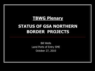 TBWG Plenary  STATUS OF GSA NORTHERN BORDER  PROJECTS