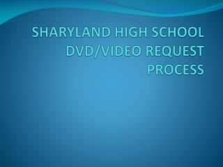 SHARYLAND HIGH SCHOOL  DVD/VIDEO REQUEST PROCESS