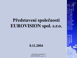 Představení společnosti   EUROVISION spol. s.r.o. 8.11.2004