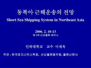 동북아 근해운송의 전망 Short Sea Shipping System in Northeast Asia 2006. 2. 10-13 제  3 차 선상물류 세미나