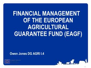 FINANCIAL MANAGEMENT  OF  THE EUROPEAN AGRICULTURAL GUARANTEE FUND (EAGF) Owen Jones DG AGRI I.4