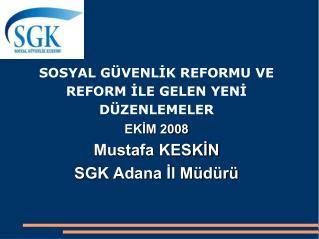 SOSYAL G VENLIK REFORMU VE  REFORM ILE GELEN YENI  D ZENLEMELER EKIM 2008 Mustafa KESKIN SGK Adana Il M d r