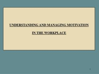 UNDERSTANDING AND MANAGING MOTIVATION IN THE WORKPLACE