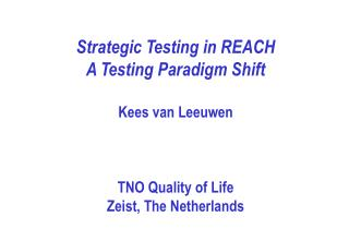 Strategic Testing in REACH A Testing Paradigm Shift  Kees van Leeuwen    TNO Quality of Life Zeist, The Netherlands