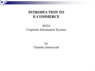 INTRODUCTION TO  E-COMMERCE IS524 Corporate Information Systems by Chandra Amaravadi