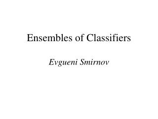 Ensembles of Classifiers Evgueni Smirnov