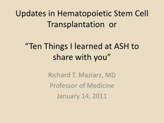 Updates in Hematopoietic Stem Cell Transplantation  or    Ten Things I learned at ASH to share with you