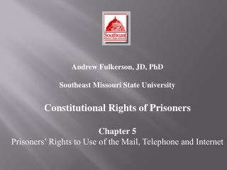 Andrew Fulkerson, JD, PhD  Southeast Missouri State University  Constitutional Rights of Prisoners  Chapter 5 Prisoners