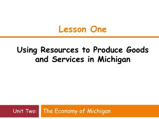 Lesson One  Using Resources to Produce Goods and Services in Michigan
