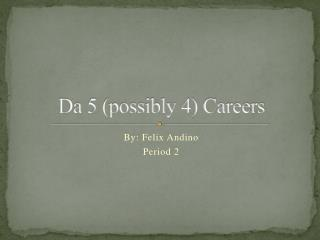 Da 5 (possibly 4) Careers