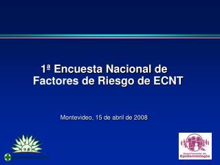 1ª Encuesta Nacional de  Factores  de Riesgo de ECNT Montevideo, 15  de abril  de 2008