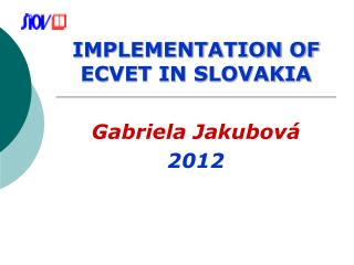 IMPLEMENTATION OF ECVET IN SLOVAKIA Gabriela Jakubov� 2012