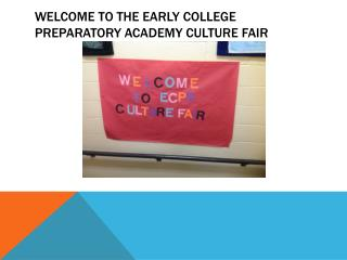 WELCOME TO THE EARLY COLLEGE PREPARATORY ACADEMY CULTURE FAIR