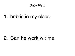 Daily Fix-It   bob is in my class    Can he work wit me.