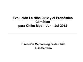 Evolución La Niña 2012 y el Pronóstico Climático  para Chile: May – Jun - Jul 2012