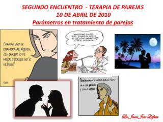SEGUNDO ENCUENTRO  - TERAPIA DE PAREJAS  10 DE ABRIL DE 2010 Parámetros en tratamiento de parejas