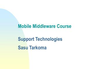Mobile Middleware Course  Support Technologies Sasu Tarkoma