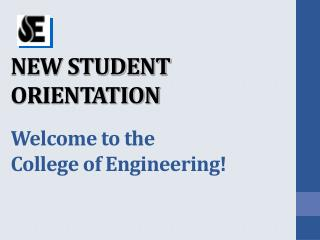 NEW STUDENT ORIENTATION Welcome to the  College of Engineering!