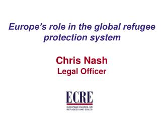 Europe's role in the global refugee protection system Chris Nash Legal Officer