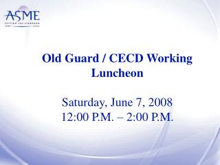 Old Guard / CECD Working Luncheon Saturday, June 7, 2008 12:00 P.M. – 2:00 P.M.