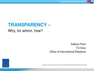 TRANSPARENCY �  Why, for whom, how? Sabine Prem TU Graz Office of International Relations
