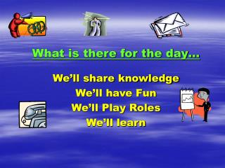 What is there for the day   We ll share knowledge We ll have Fun We ll Play Roles We ll learn