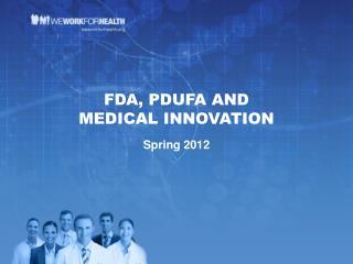 FDA, PDUFA AND  MEDICAL INNOVATION Spring 2012