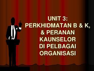 UNIT 3: PERKHIDMATAN B & K, & PERANAN  KAUNSELOR  DI PELBAGAI ORGANISASI