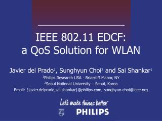 IEEE 802.11 EDCF:  a QoS Solution for WLAN Javier del Prado 1 , Sunghyun Choi 2  and Sai Shankar 1