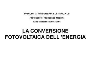PRINCIPI DI INGEGNERIA ELETTRICA LS Professore : Francesco Negrini Anno accademico 2005 / 2006