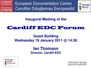Cardiff EDC Forum 19 January 2011 What is an EDC? What do we do at the Cardiff EDC? The future