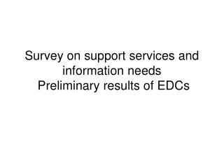 Survey on support services and information needs  Preliminary results of EDCs