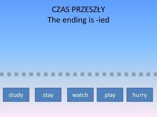 CZAS PRZESZŁY The ending is  - ied