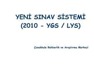 YENİ SINAV SİSTEMİ (2010 - YGS / LYS) Çanakkale Rehberlik ve Araştırma Merkezi