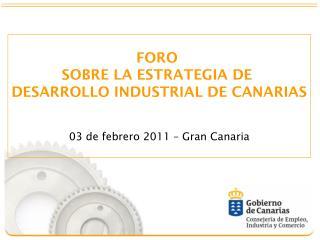 FORO  SOBRE LA ESTRATEGIA DE  DESARROLLO INDUSTRIAL DE CANARIAS 03 de febrero 2011 – Gran Canaria