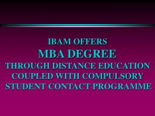 IBAM OFFERS  MBA DEGREE  THROUGH DISTANCE EDUCATION  COUPLED WITH COMPULSORY  STUDENT CONTACT PROGRAMME
