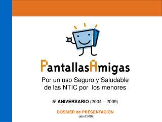 Por un uso Seguro y Saludable de las NTIC por  los menores 5º ANIVERSARIO  (2004 – 2009)