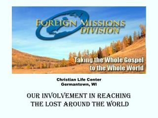 Christian Life Center Germantown, WI Our involvement in reaching  the lost around the world