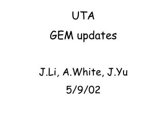 UTA GEM updates J.Li, A.White, J.Yu 5/9/02