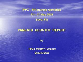 IPPC – IPP training workshop 23 – 27 May 2005 Suva, Fiji VANUATU  COUNTRY  REPORT by