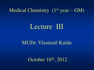 Medical Chemistry  (1 st  year – GM) Lecture  III MUDr. Vlastimil Kulda October 16 th , 2012
